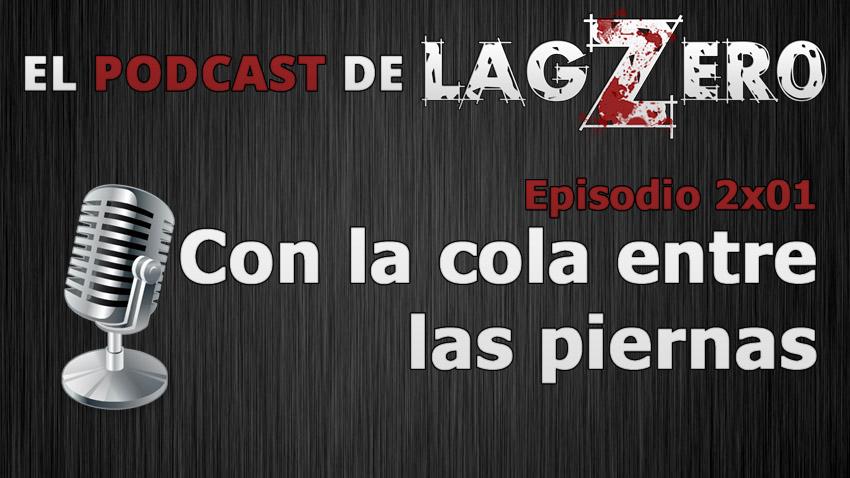 El Podcast de LagZero : Con la cola entre las piernas [2x01]