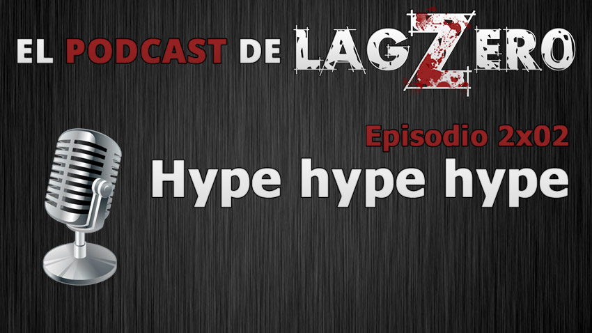 El Podcast de LagZero: Hype, hype, hype [2x02]