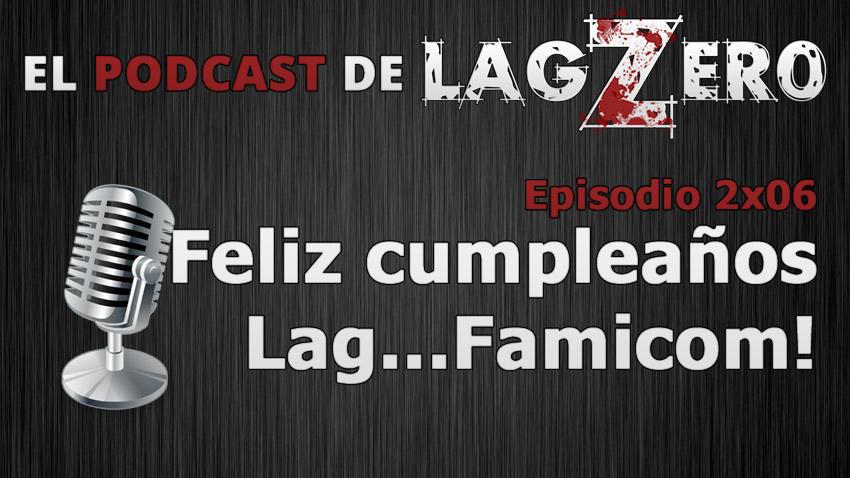 El Podcast de LagZero: Feliz cumpleaños Lag… Famicom [2x06]